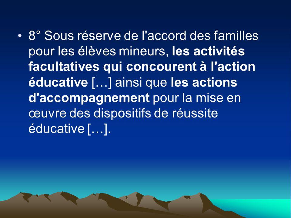 8° Sous réserve de l accord des familles pour les élèves mineurs, les activités facultatives qui concourent à l action éducative […] ainsi que les actions d accompagnement pour la mise en œuvre des dispositifs de réussite éducative […].